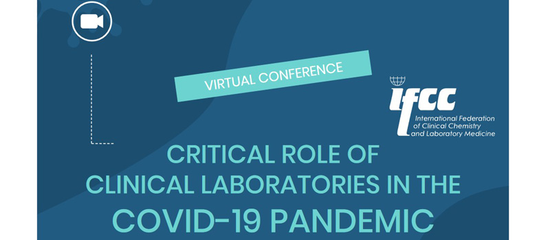 "IFCC Virtual Conference ""Critical Role of Clinical Laboratories in the Covid-19 Pandemic"" – 15/17 February 2021"